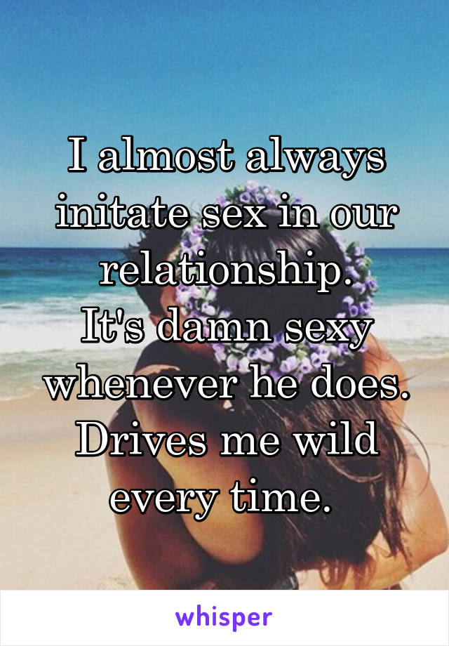 I almost always initate sex in our relationship. It's damn sexy whenever he does. Drives me wild every time.