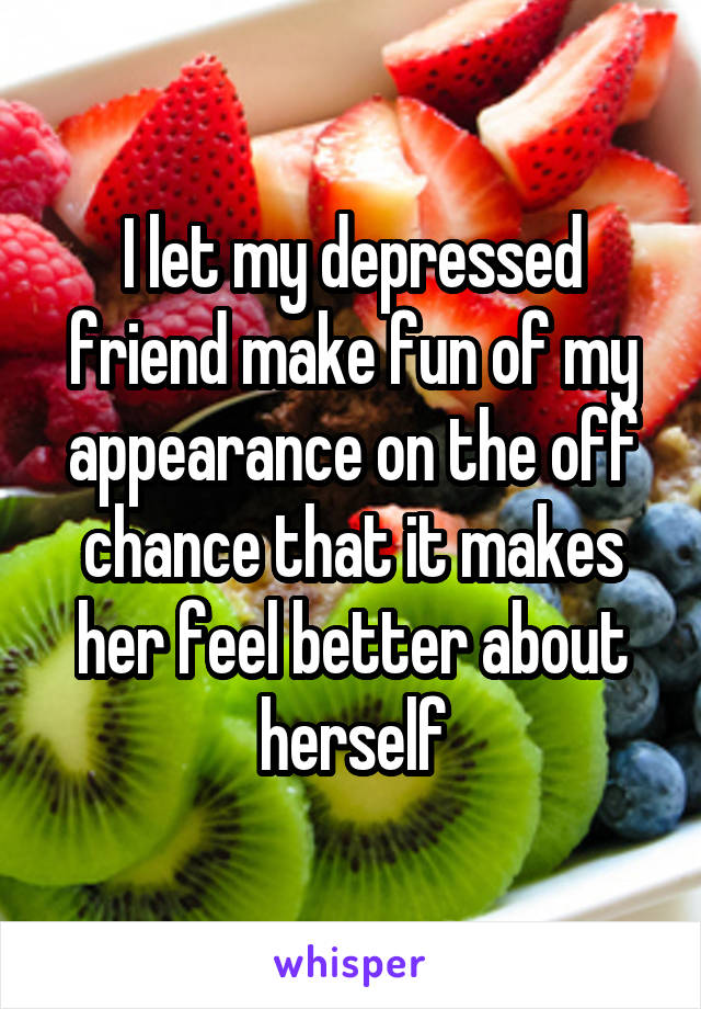 I let my depressed friend make fun of my appearance on the off chance that it makes her feel better about herself