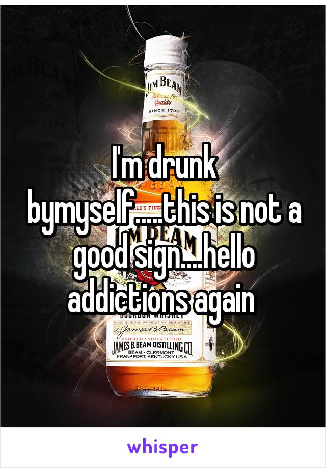 I'm drunk bymyself.....this is not a good sign....hello addictions again