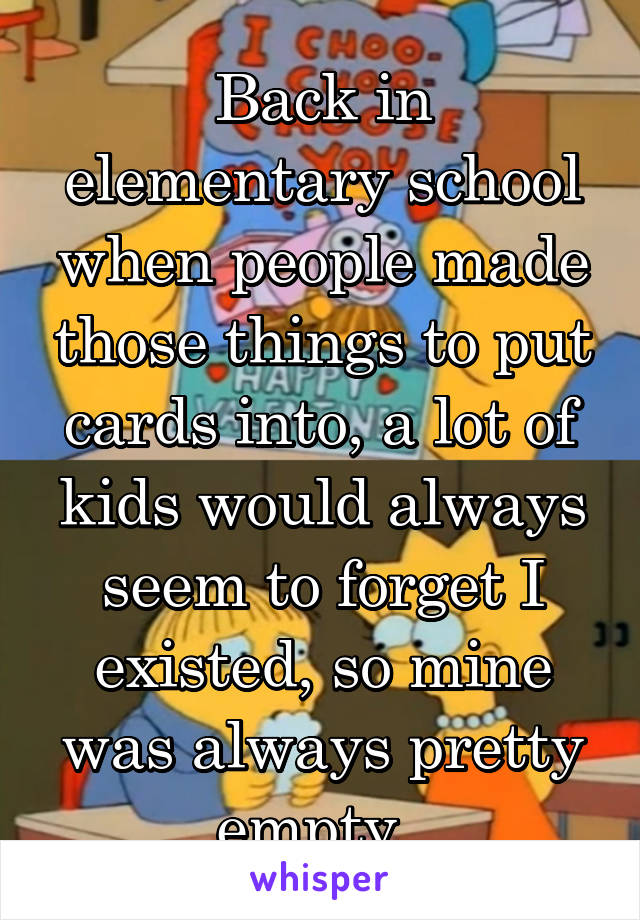 Back in elementary school when people made those things to put cards into, a lot of kids would always seem to forget I existed, so mine was always pretty empty.