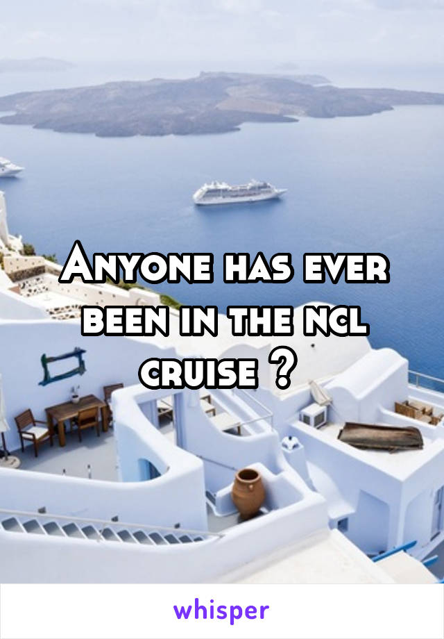 Anyone has ever been in the ncl cruise ?