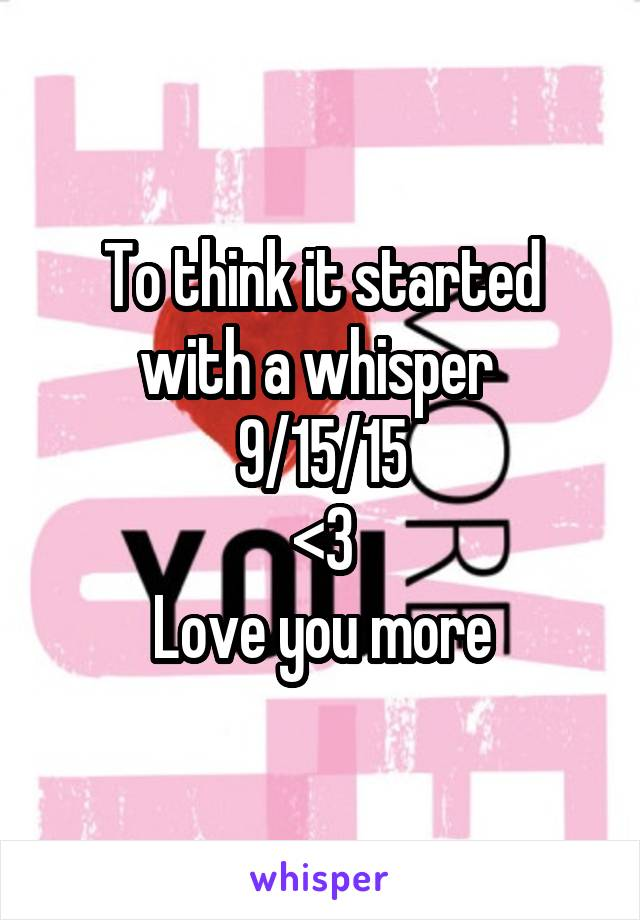 To think it started with a whisper  9/15/15 <3 Love you more