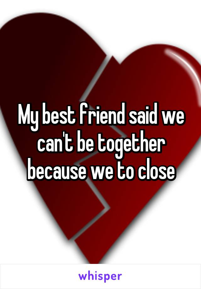 My best friend said we can't be together because we to close