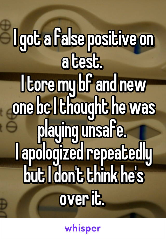 I got a false positive on a test.  I tore my bf and new one bc I thought he was playing unsafe.  I apologized repeatedly but I don't think he's over it.