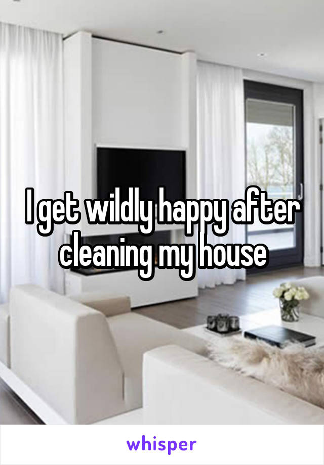 I get wildly happy after cleaning my house