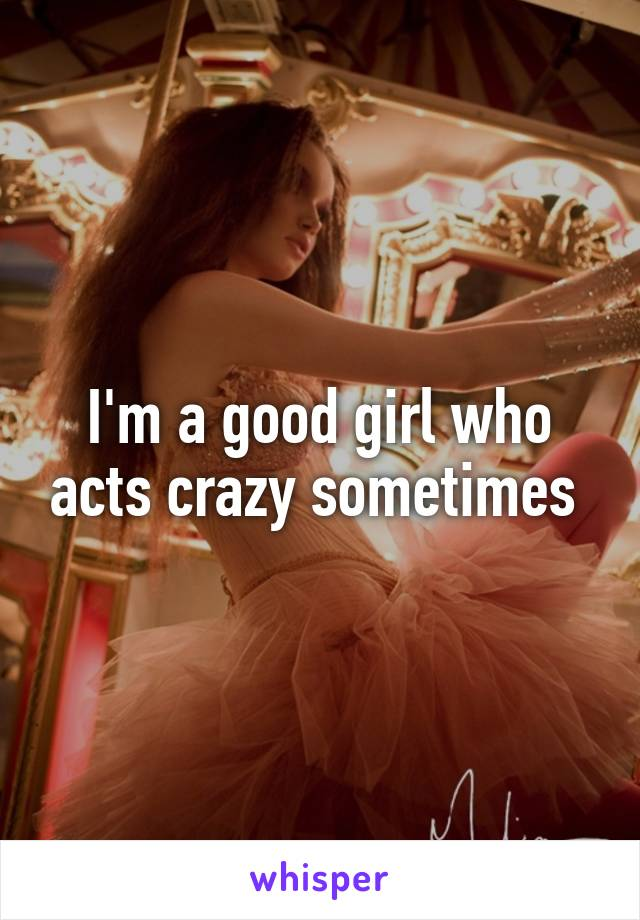 I'm a good girl who acts crazy sometimes
