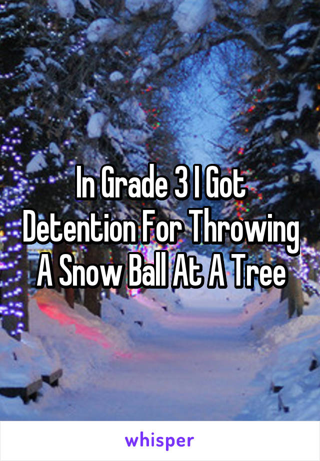 In Grade 3 I Got Detention For Throwing A Snow Ball At A Tree
