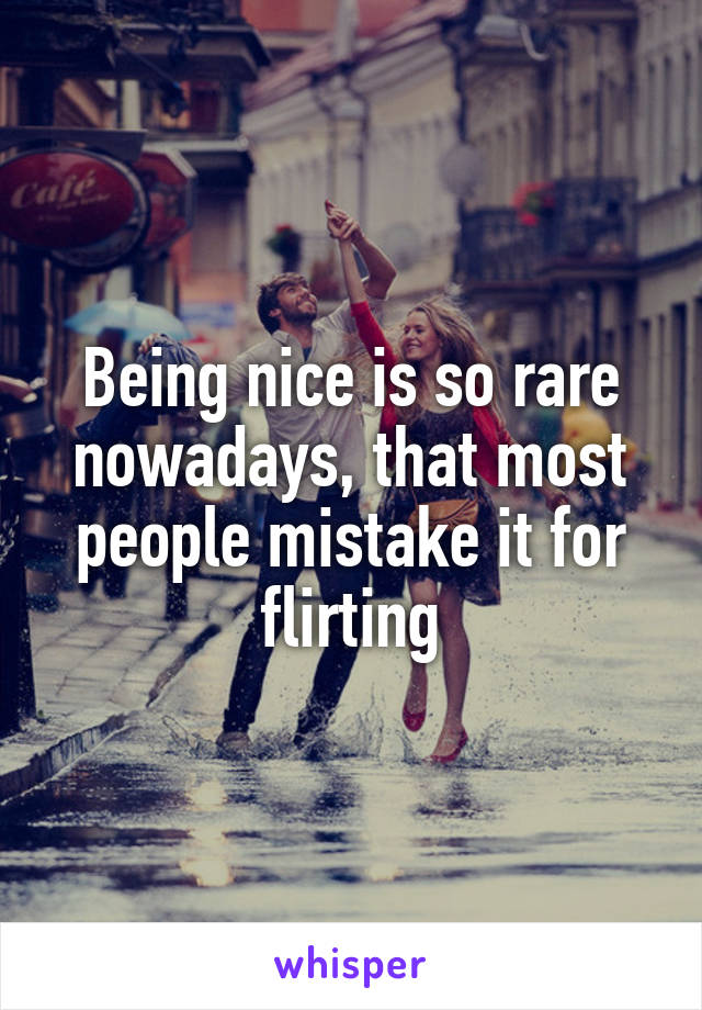 Being nice is so rare nowadays, that most people mistake it for flirting
