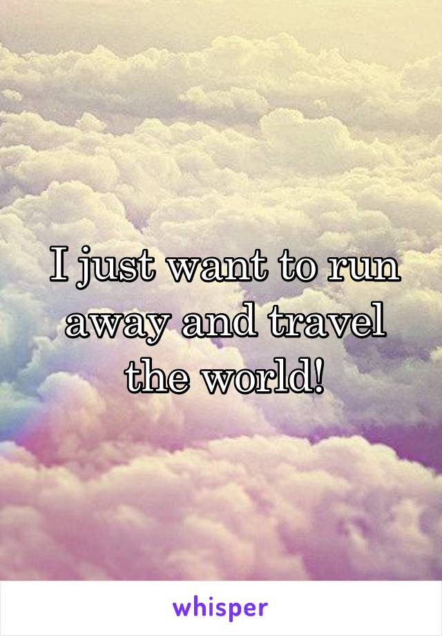 I just want to run away and travel the world!