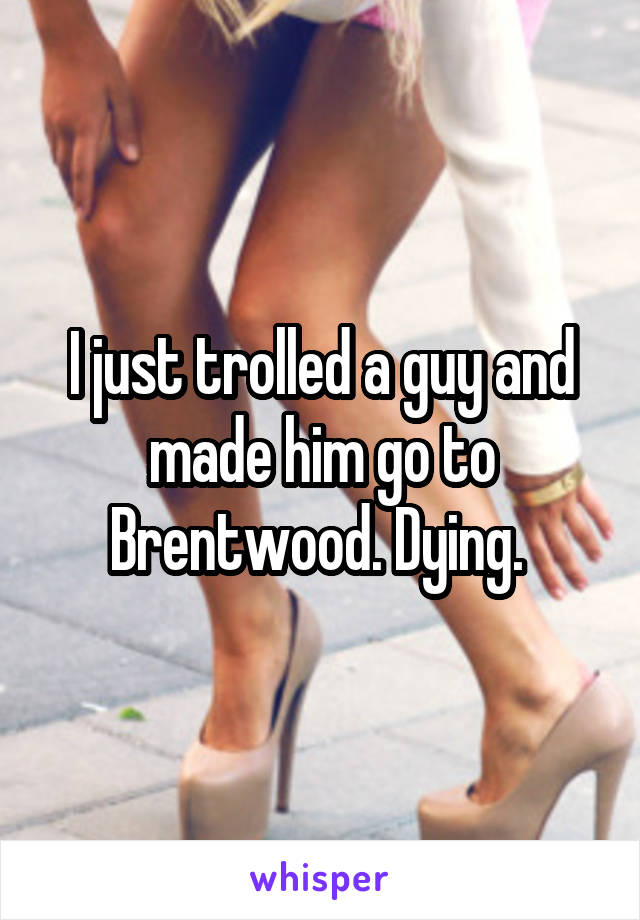 I just trolled a guy and made him go to Brentwood. Dying.