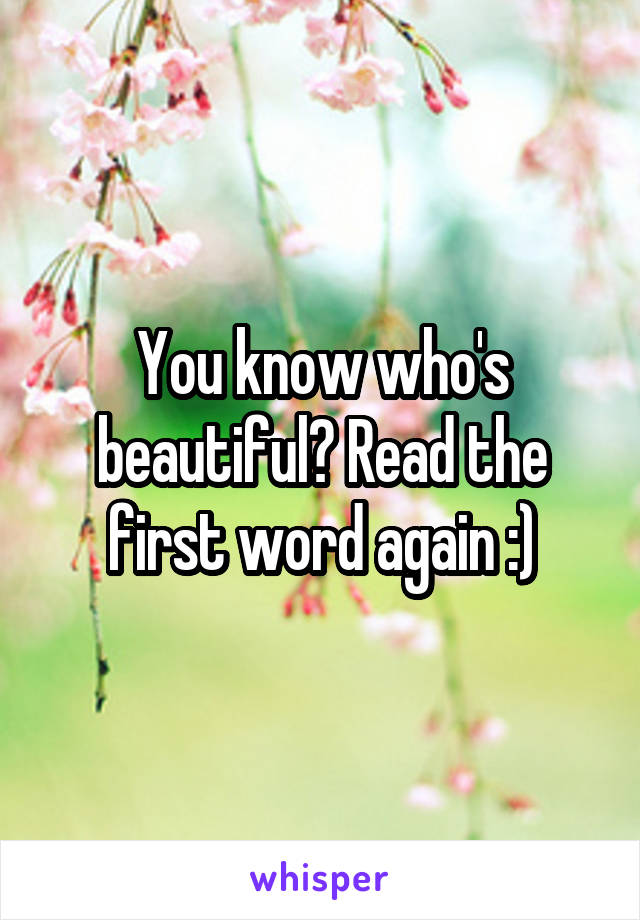 You know who's beautiful? Read the first word again :)