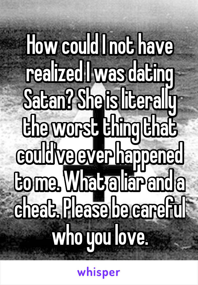How could I not have realized I was dating Satan? She is literally the worst thing that could've ever happened to me. What a liar and a cheat. Please be careful who you love.