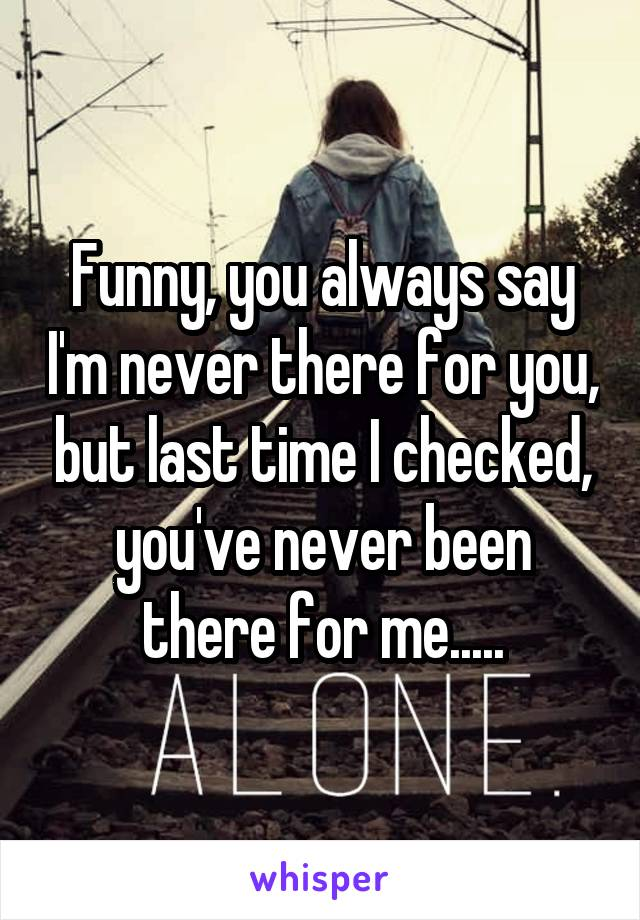 Funny, you always say I'm never there for you, but last time I checked, you've never been there for me.....
