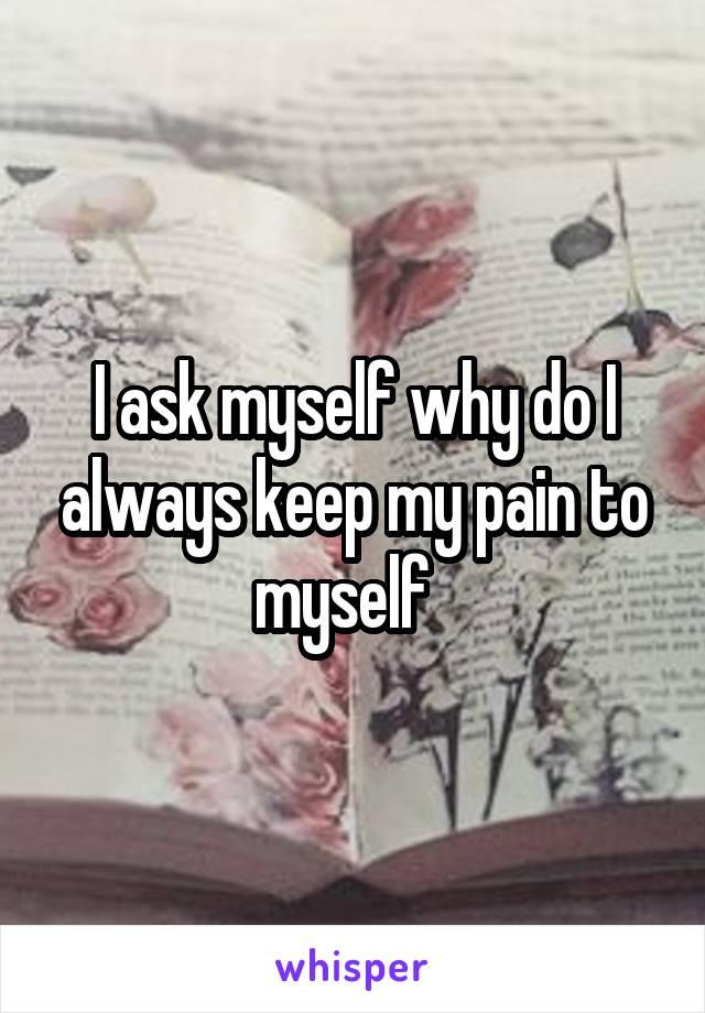 I ask myself why do I always keep my pain to myself