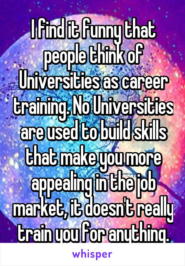I find it funny that people think of Universities as career training. No Universities are used to build skills that make you more appealing in the job market, it doesn't really train you for anything.