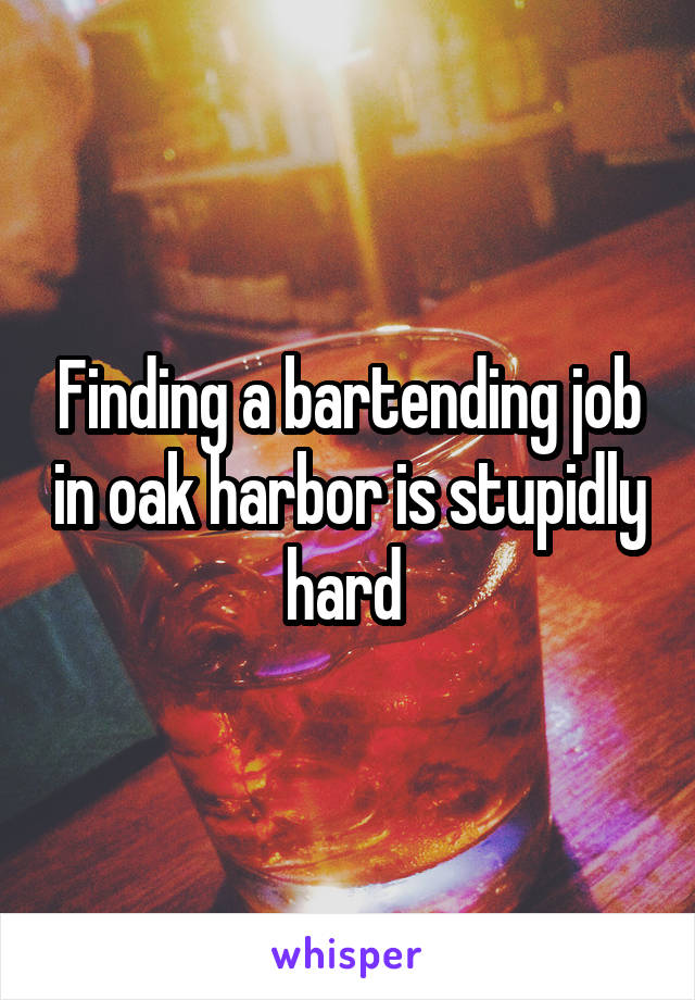 Finding a bartending job in oak harbor is stupidly hard