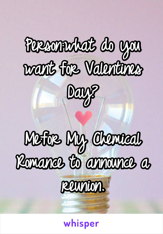 Person:what do you want for Valentines Day?  Me:for My Chemical Romance to announce a reunion.
