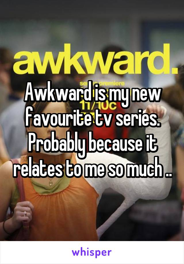 Awkward is my new favourite tv series. Probably because it relates to me so much ..