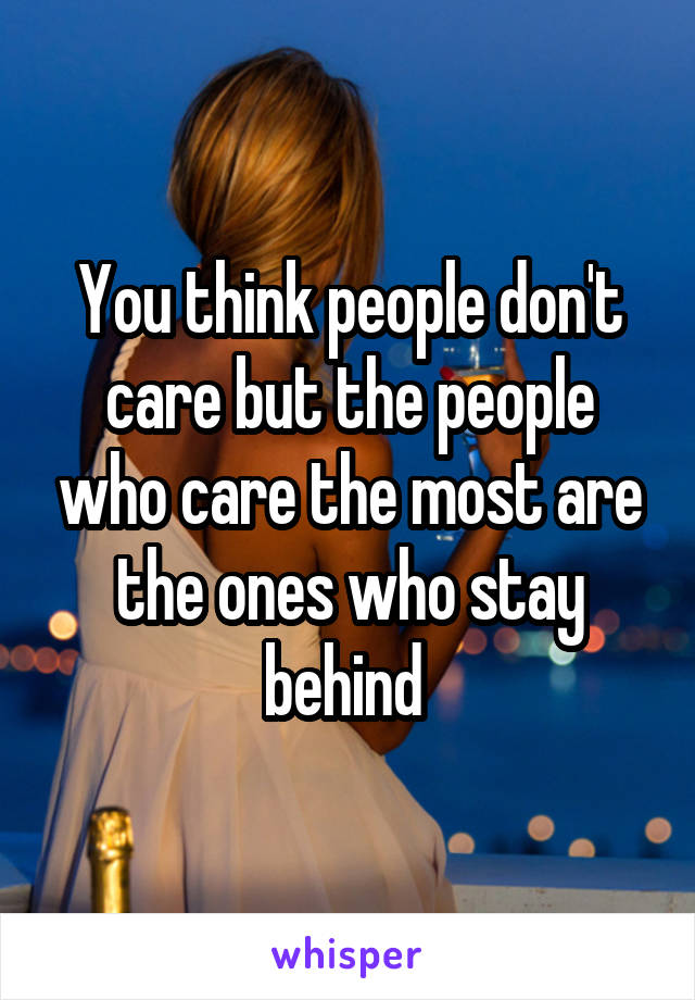 You think people don't care but the people who care the most are the ones who stay behind