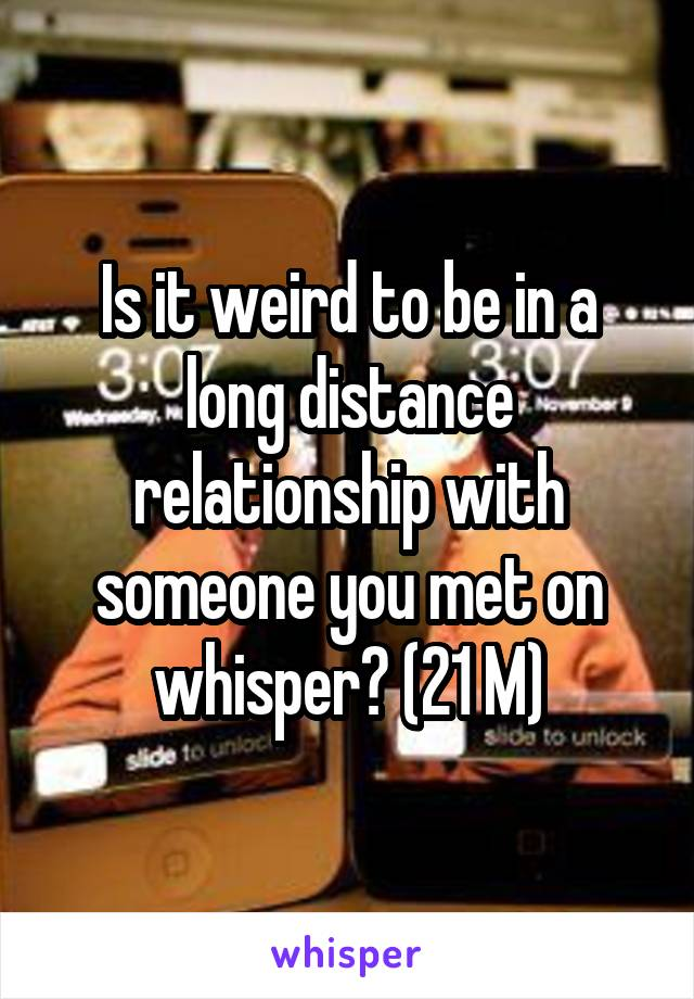 Is it weird to be in a long distance relationship with someone you met on whisper? (21 M)