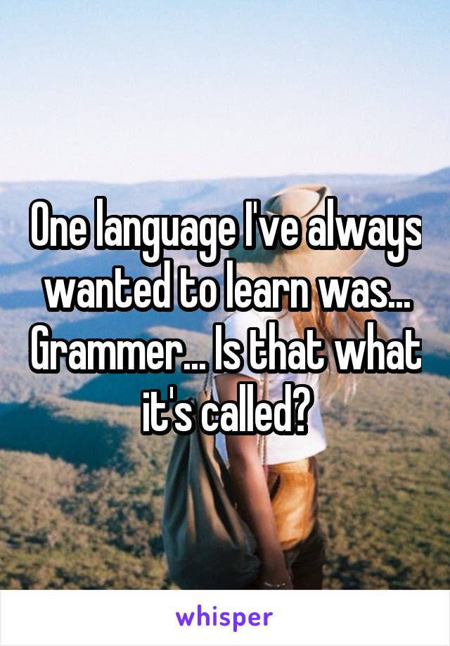 One language I've always wanted to learn was... Grammer... Is that what it's called?