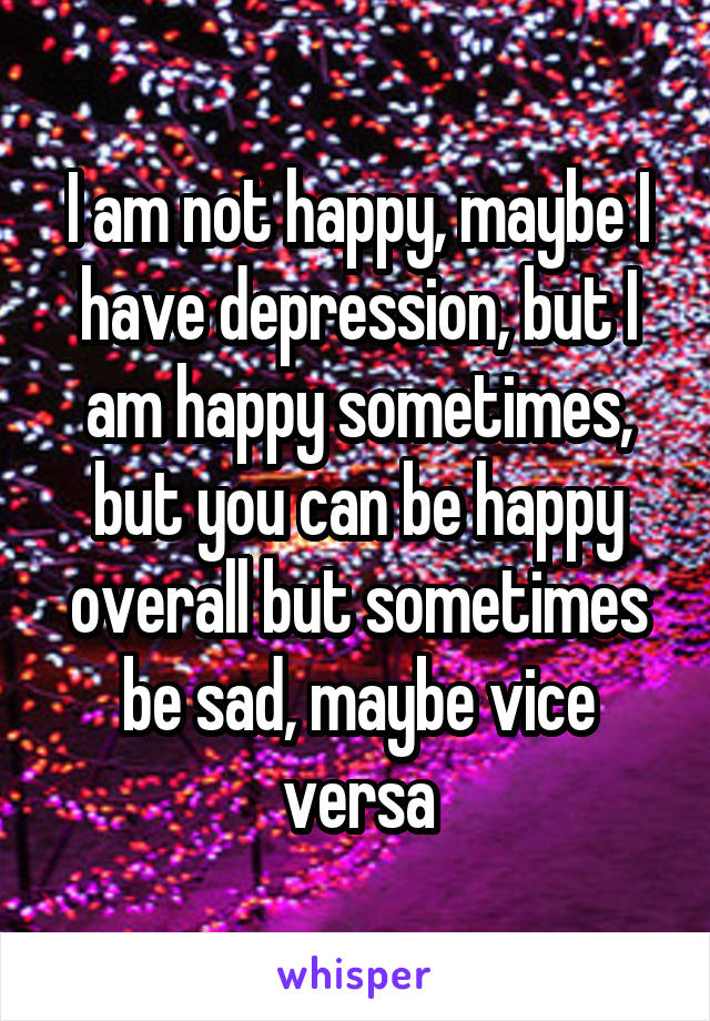 I am not happy, maybe I have depression, but I am happy sometimes, but you can be happy overall but sometimes be sad, maybe vice versa