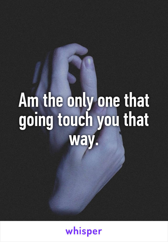 Am the only one that going touch you that way.