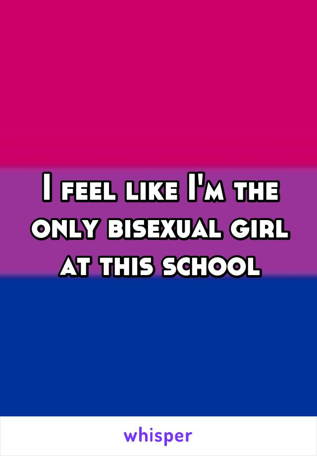 I feel like I'm the only bisexual girl at this school
