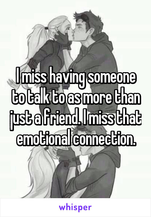 I miss having someone to talk to as more than just a friend. I miss that emotional connection.