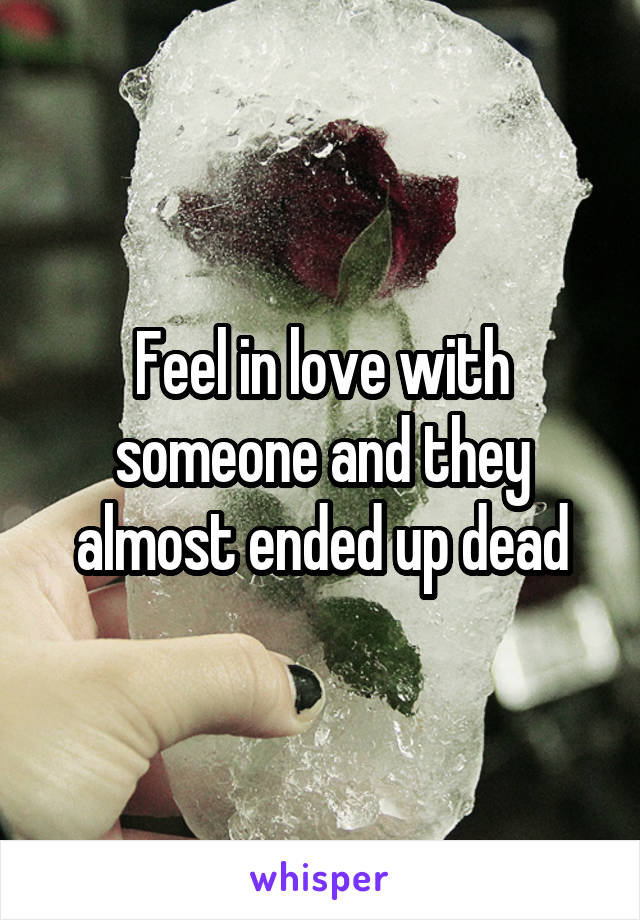 Feel in love with someone and they almost ended up dead