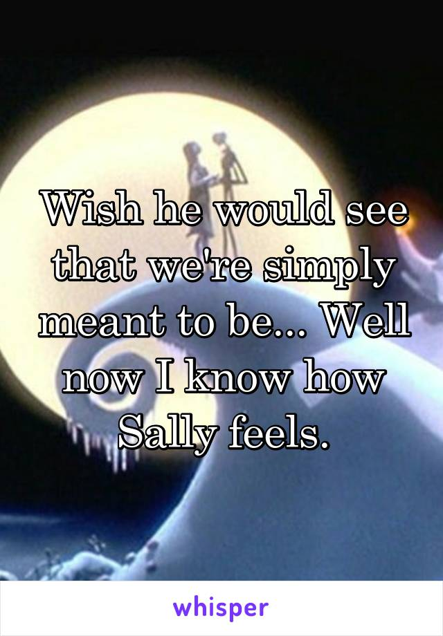 Wish he would see that we're simply meant to be... Well now I know how Sally feels.