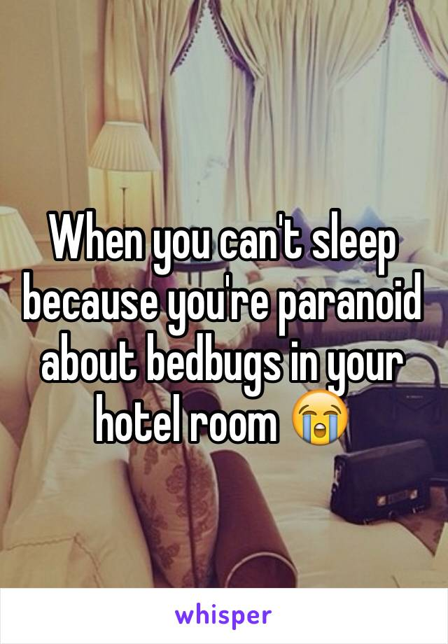 When you can't sleep because you're paranoid about bedbugs in your hotel room 😭