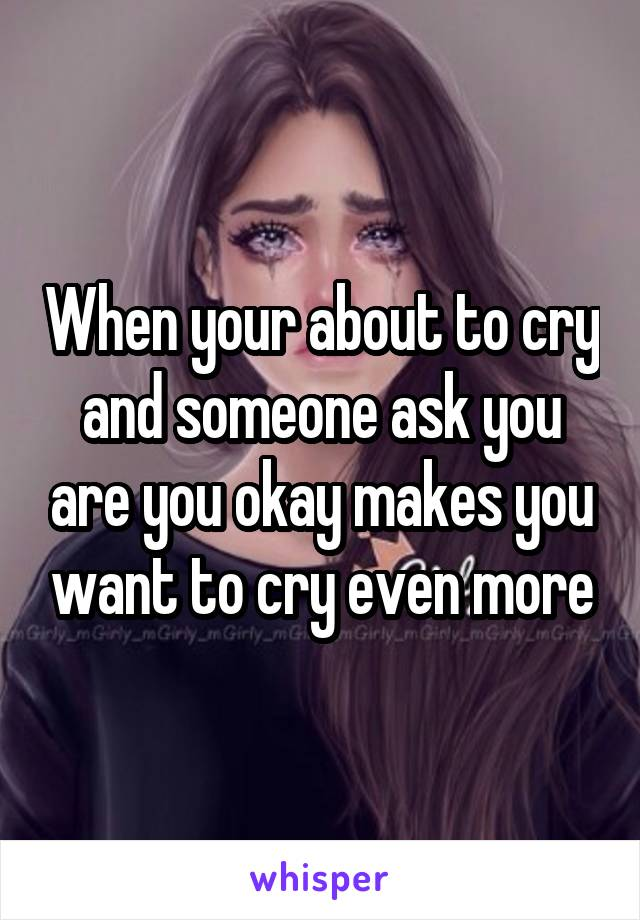 When your about to cry and someone ask you are you okay makes you want to cry even more