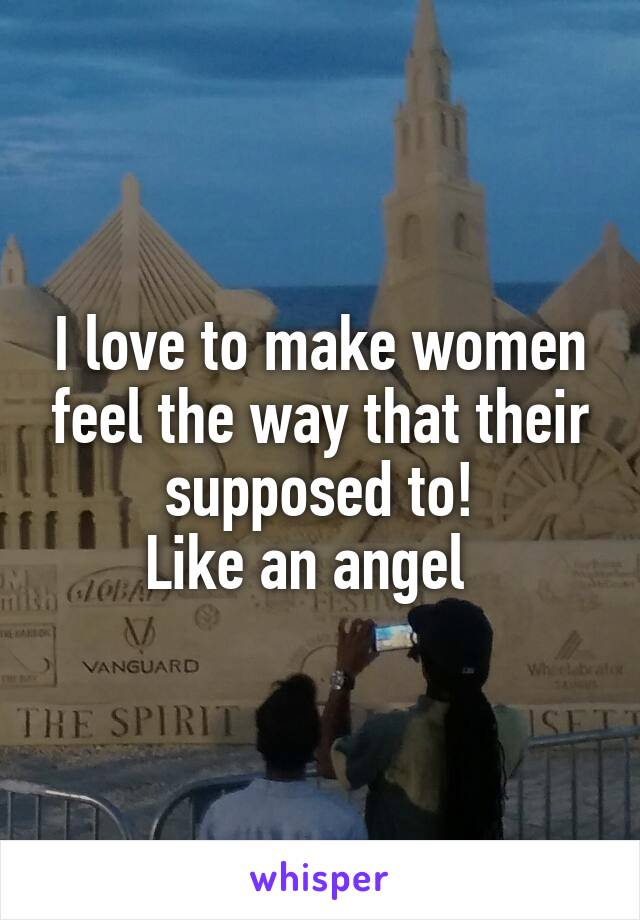 I love to make women feel the way that their supposed to! Like an angel