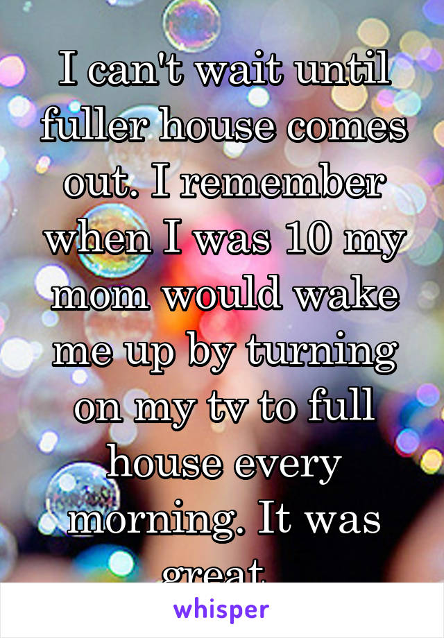 I can't wait until fuller house comes out. I remember when I was 10 my mom would wake me up by turning on my tv to full house every morning. It was great.