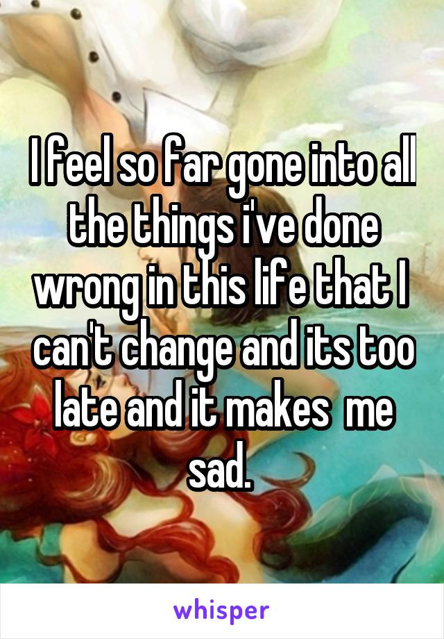 I feel so far gone into all the things i've done wrong in this life that I  can't change and its too late and it makes  me sad.