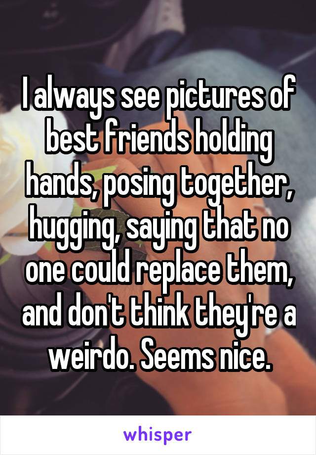 I always see pictures of best friends holding hands, posing together, hugging, saying that no one could replace them, and don't think they're a weirdo. Seems nice.