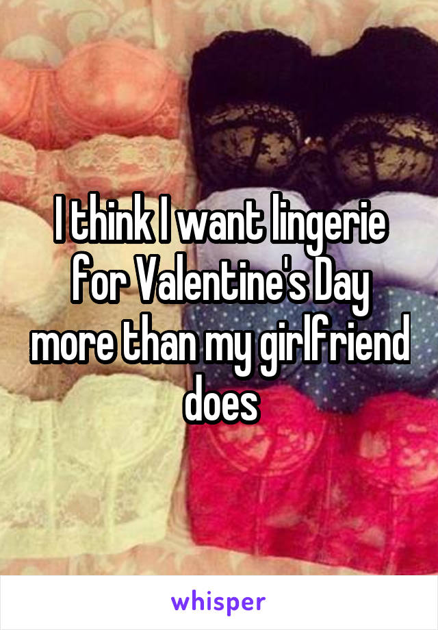 I think I want lingerie for Valentine's Day more than my girlfriend does