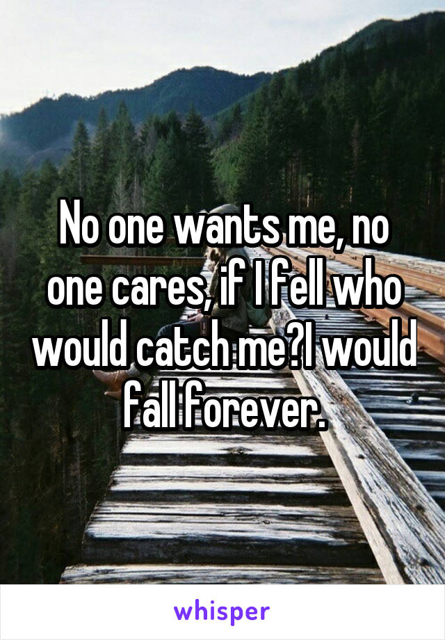 No one wants me, no one cares, if I fell who would catch me?I would fall forever.