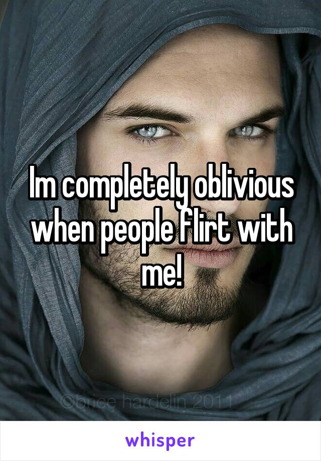 Im completely oblivious when people flirt with me!
