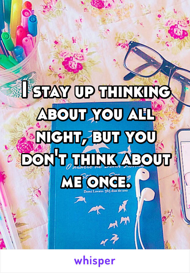 I stay up thinking about you all night, but you don't think about me once.