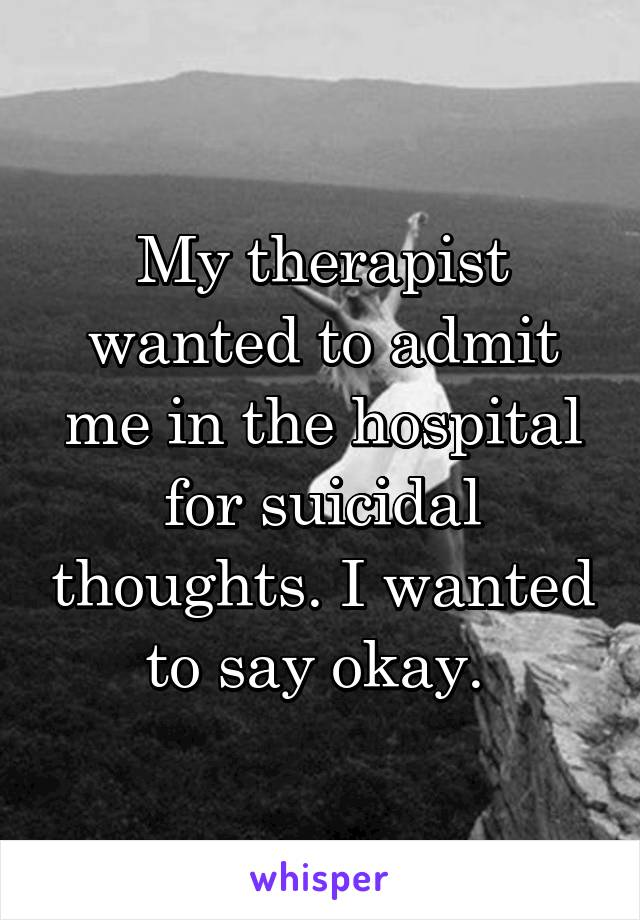 My therapist wanted to admit me in the hospital for suicidal thoughts. I wanted to say okay.
