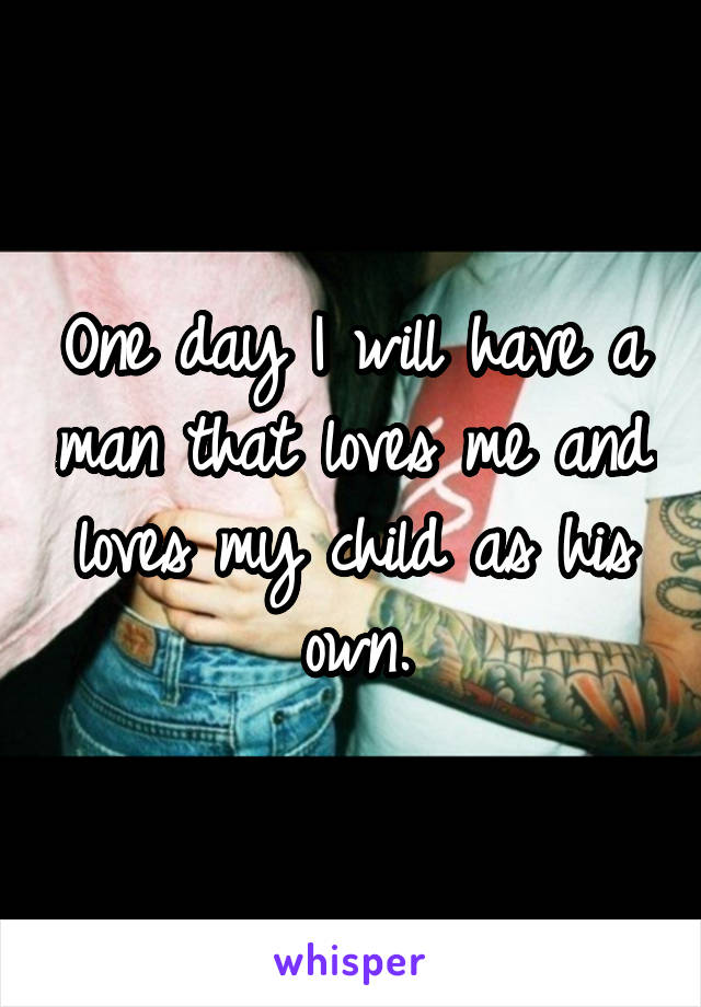 One day I will have a man that loves me and loves my child as his own.