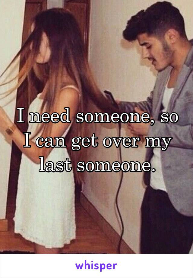 I need someone, so I can get over my last someone.