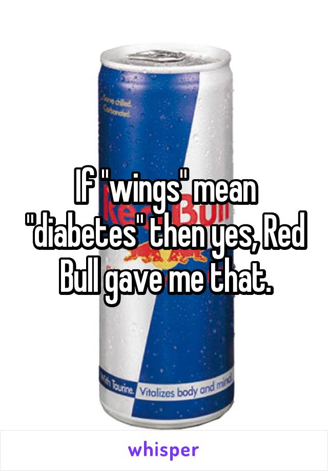 "If ""wings"" mean ""diabetes"" then yes, Red Bull gave me that."