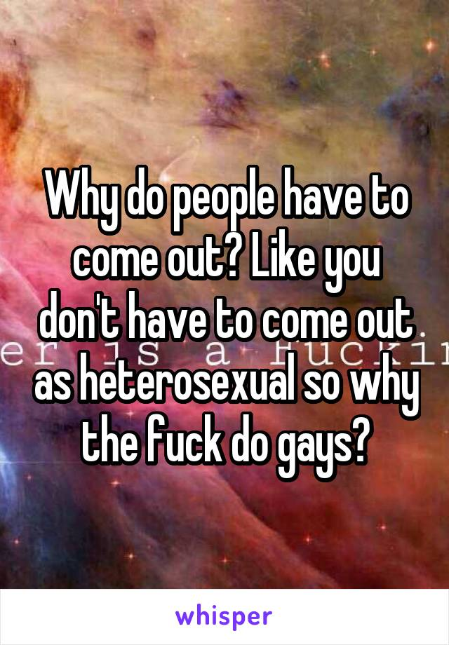 Why do people have to come out? Like you don't have to come out as heterosexual so why the fuck do gays?