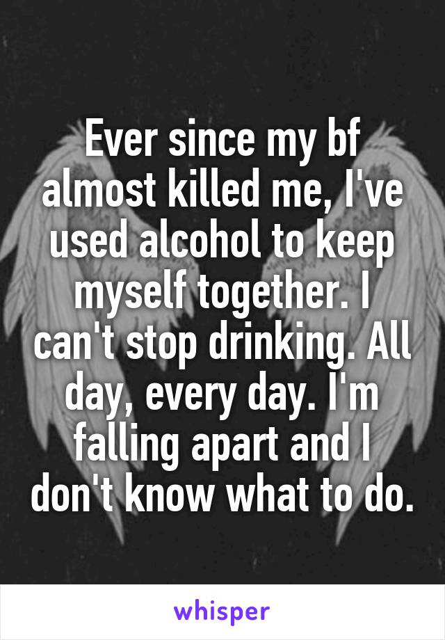 Ever since my bf almost killed me, I've used alcohol to keep myself together. I can't stop drinking. All day, every day. I'm falling apart and I don't know what to do.