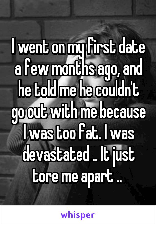 I went on my first date a few months ago, and he told me he couldn't go out with me because I was too fat. I was devastated .. It just tore me apart ..