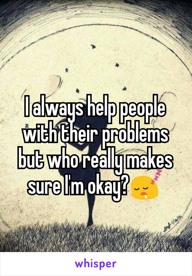 I always help people with their problems but who really makes sure I'm okay?😴