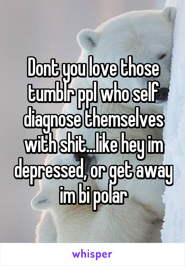 Dont you love those tumblr ppl who self diagnose themselves with shit...like hey im depressed, or get away im bi polar